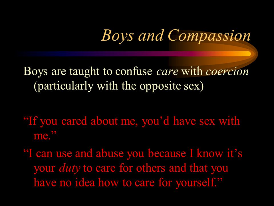 Boys and Compassion Boys are taught to confuse care with coercion (particularly with the opposite sex) If you cared about me, you'd have sex with me. I can use and abuse you because I know it's your duty to care for others and that you have no idea how to care for yourself.