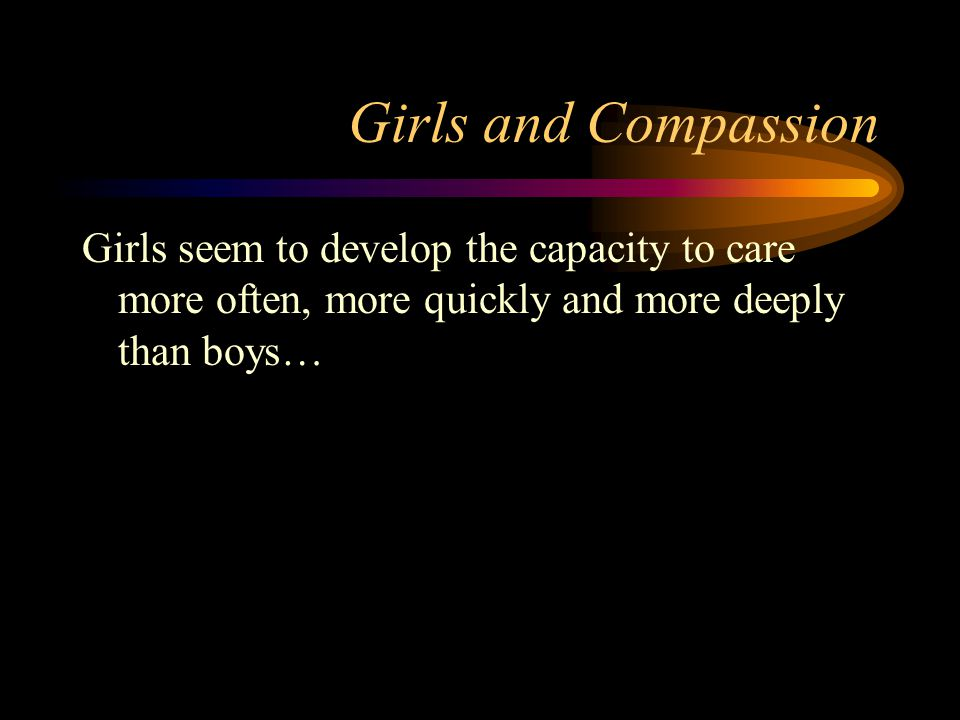 Girls and Compassion Girls seem to develop the capacity to care more often, more quickly and more deeply than boys…
