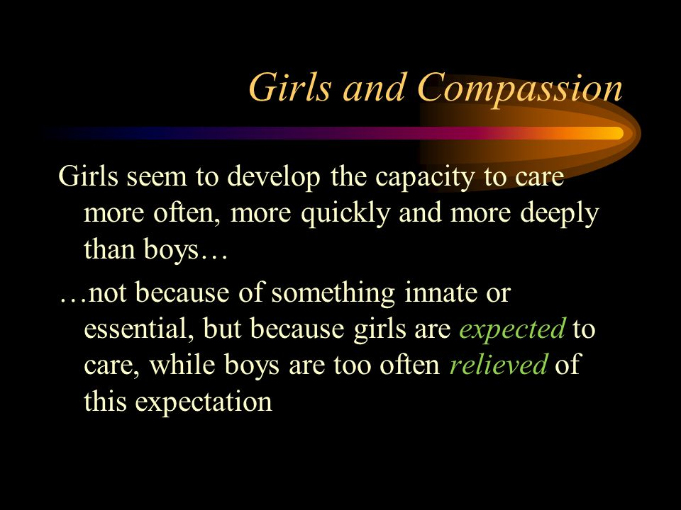 Girls and Compassion Girls seem to develop the capacity to care more often, more quickly and more deeply than boys… …not because of something innate or essential, but because girls are expected to care, while boys are too often relieved of this expectation