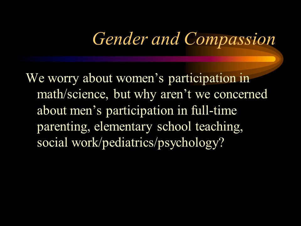 Gender and Compassion We worry about women's participation in math/science, but why aren't we concerned about men's participation in full-time parenting, elementary school teaching, social work/pediatrics/psychology