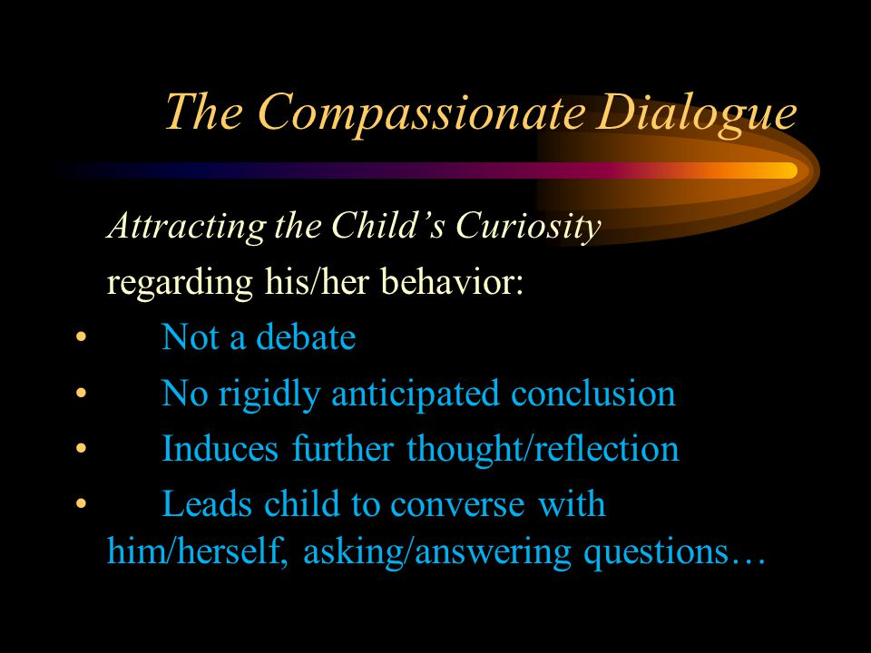 The Compassionate Dialogue Attracting the Child's Curiosity regarding his/her behavior: Not a debate No rigidly anticipated conclusion Induces further