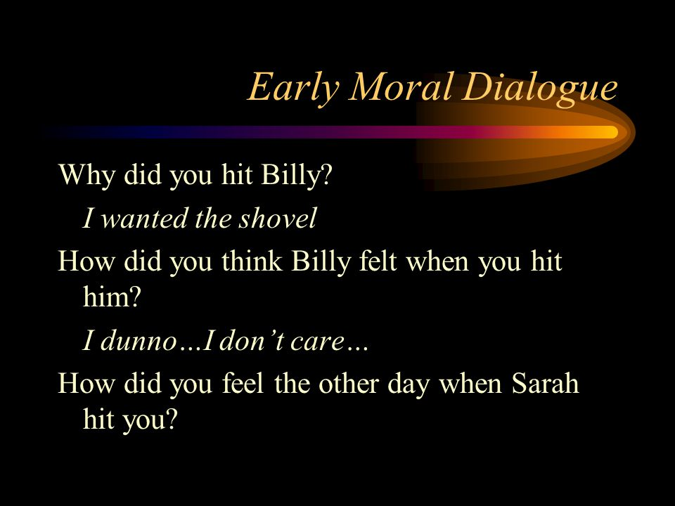 Early Moral Dialogue Why did you hit Billy? I wanted the shovel How did you think Billy felt when you hit him? I dunno…I don't care… How did you feel
