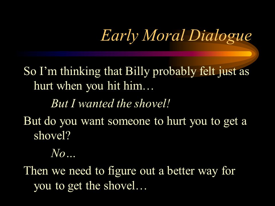 Early Moral Dialogue So I'm thinking that Billy probably felt just as hurt when you hit him… But I wanted the shovel! But do you want someone to hurt