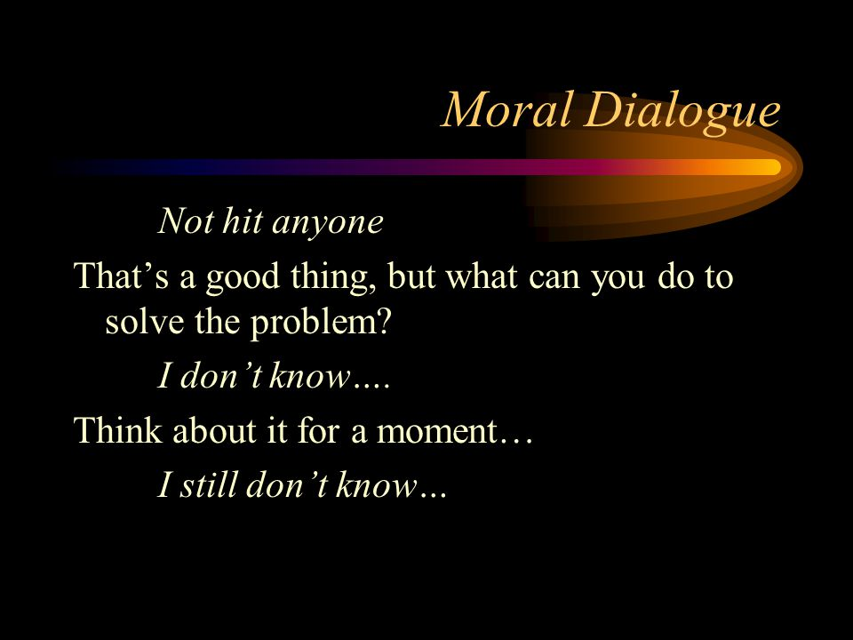 Moral Dialogue Not hit anyone That's a good thing, but what can you do to solve the problem.