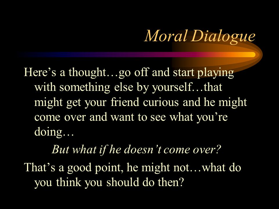 Moral Dialogue Here's a thought…go off and start playing with something else by yourself…that might get your friend curious and he might come over and want to see what you're doing… But what if he doesn't come over.