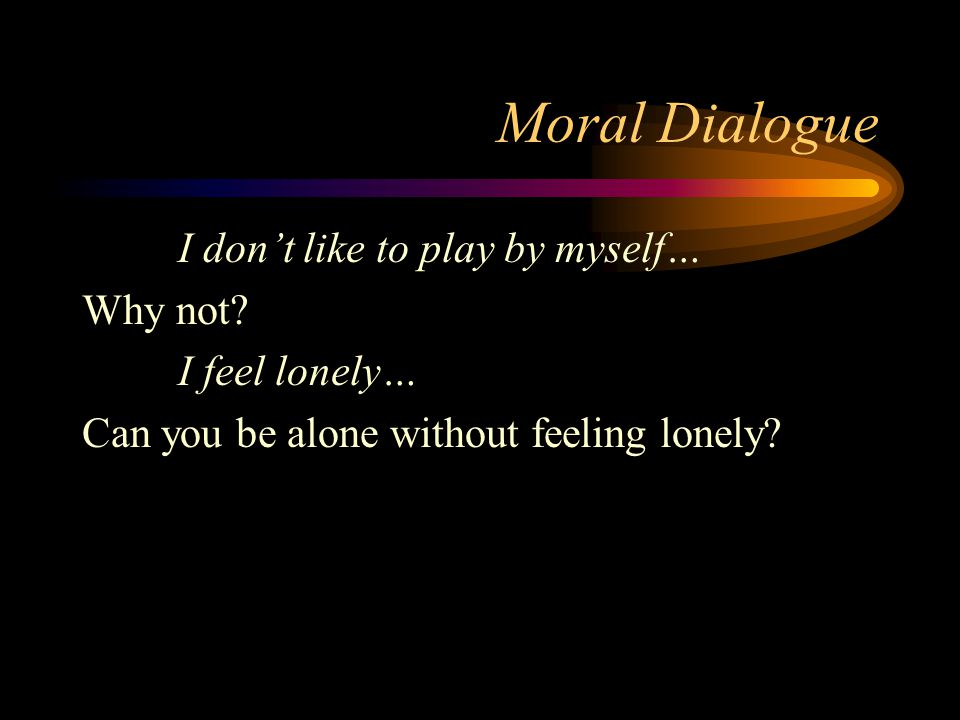 Moral Dialogue I don't like to play by myself… Why not? I feel lonely… Can you be alone without feeling lonely?