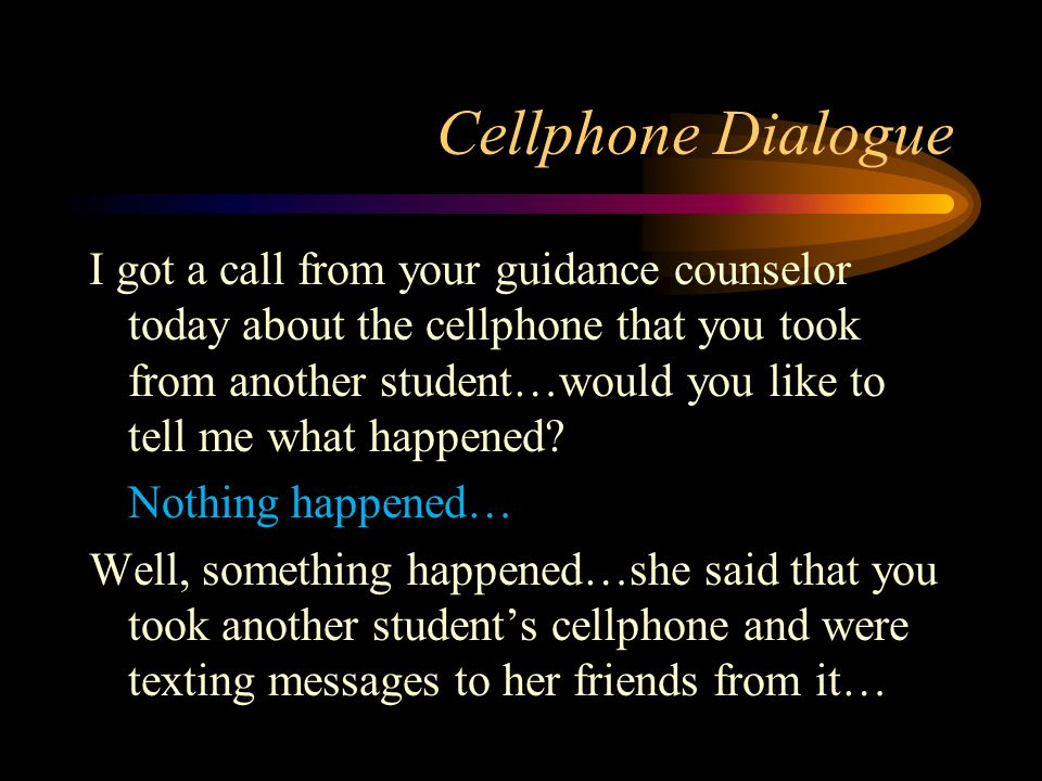 Cellphone Dialogue I got a call from your guidance counselor today about the cellphone that you took from another student…would you like to tell me wh