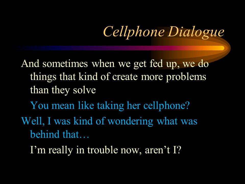 Cellphone Dialogue And sometimes when we get fed up, we do things that kind of create more problems than they solve You mean like taking her cellphone.