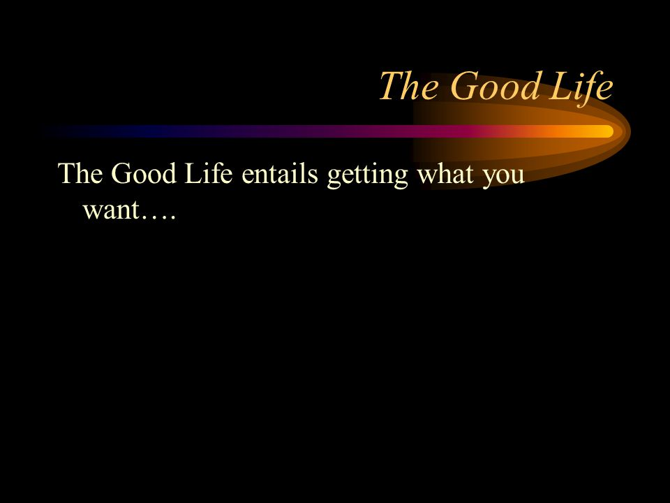 The Good Life The Good Life entails getting what you want….