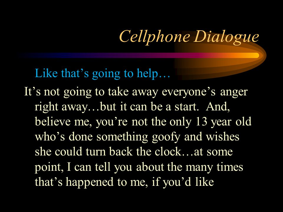 Cellphone Dialogue Like that's going to help… It's not going to take away everyone's anger right away…but it can be a start. And, believe me, you're n