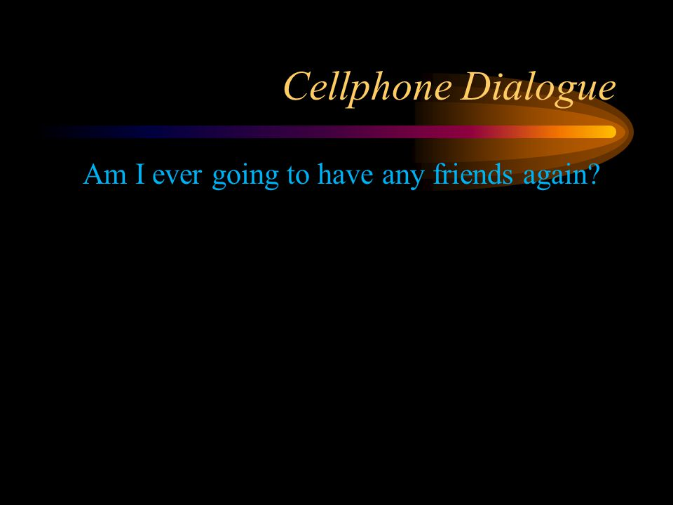Cellphone Dialogue Am I ever going to have any friends again?
