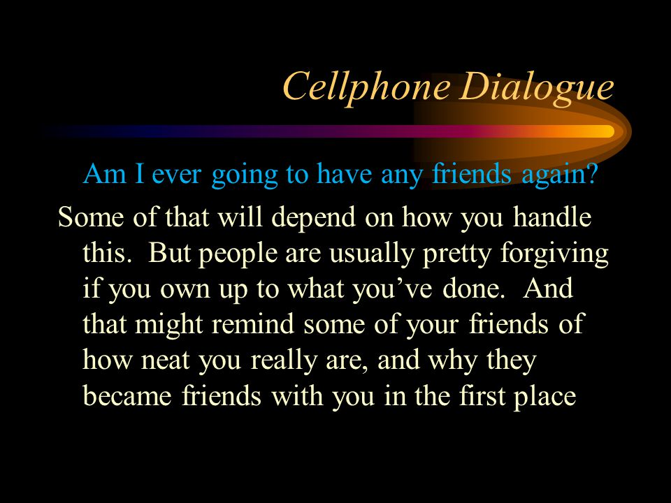 Cellphone Dialogue Am I ever going to have any friends again? Some of that will depend on how you handle this. But people are usually pretty forgiving