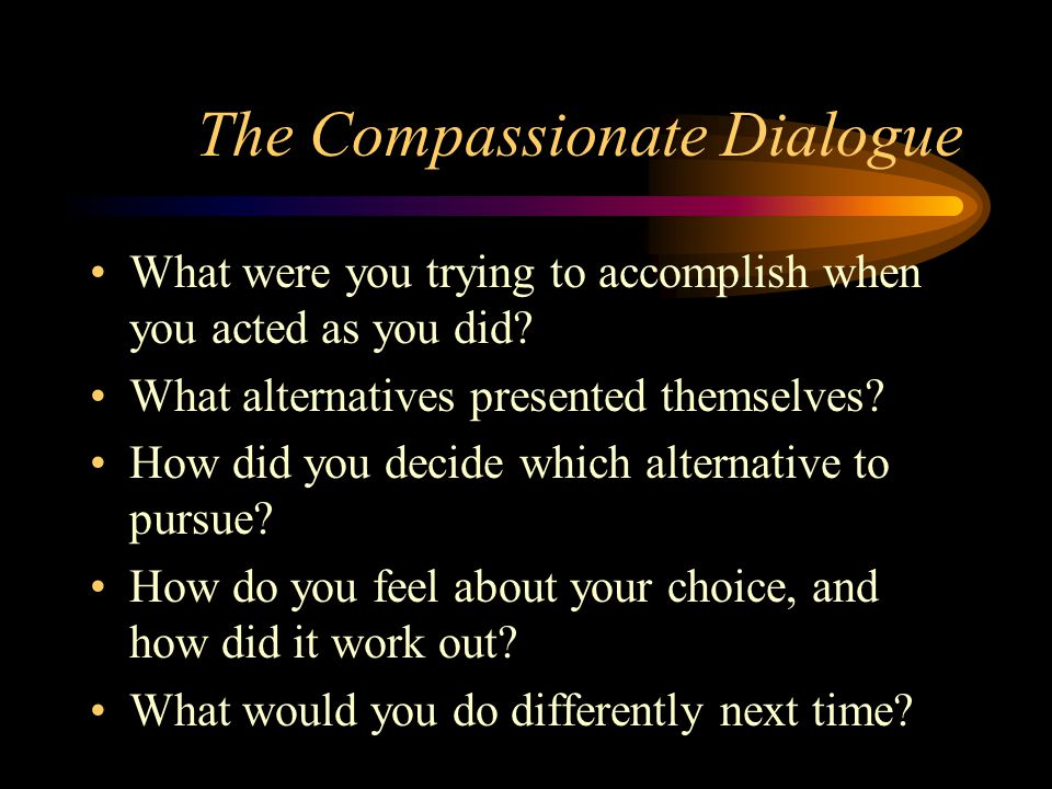 The Compassionate Dialogue What were you trying to accomplish when you acted as you did? What alternatives presented themselves? How did you decide wh