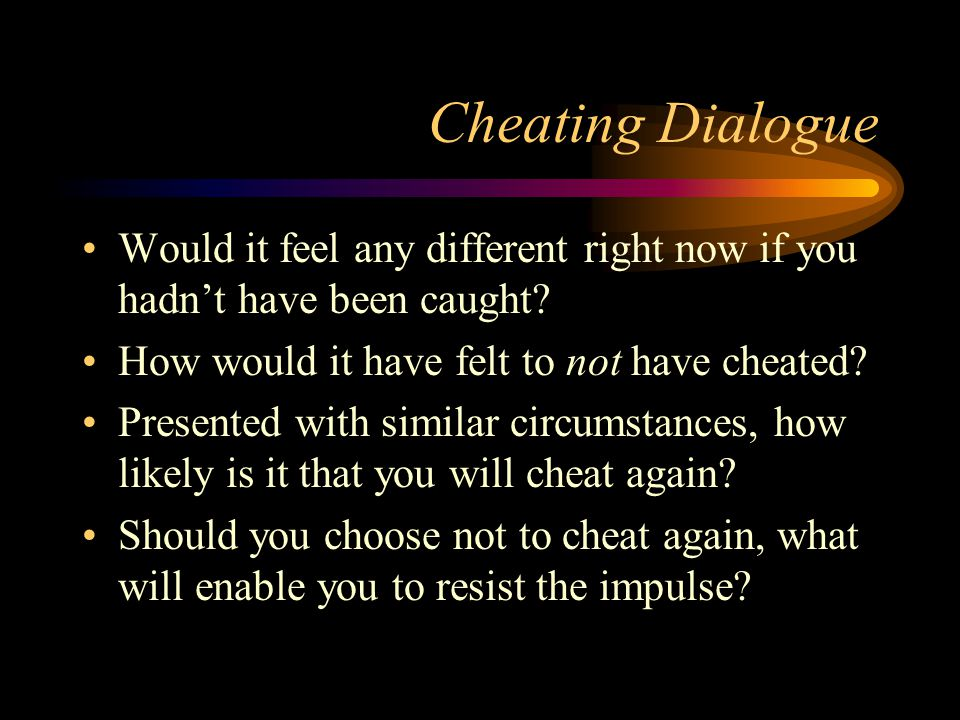 Cheating Dialogue Would it feel any different right now if you hadn't have been caught? How would it have felt to not have cheated? Presented with sim