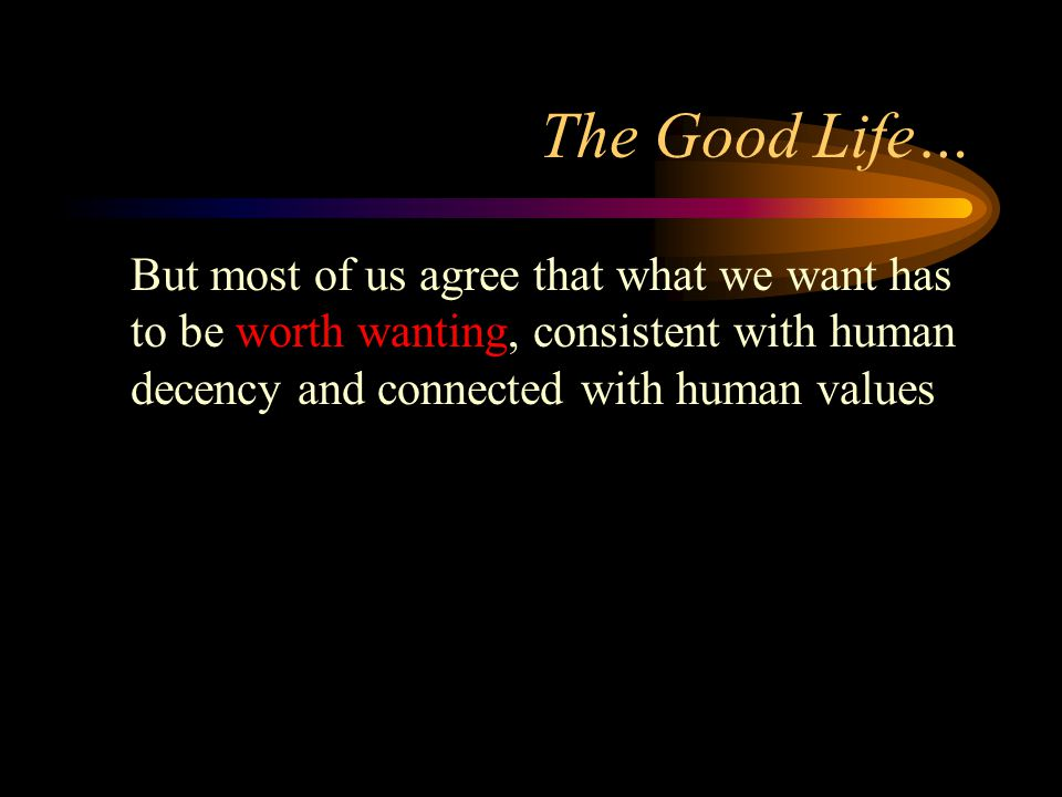 The Good Life… But most of us agree that what we want has to be worth wanting, consistent with human decency and connected with human values