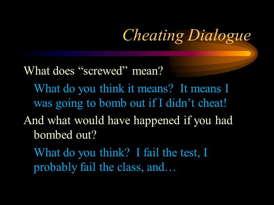 """Cheating Dialogue What does """"screwed"""" mean? What do you think it means? It means I was going to bomb out if I didn't cheat! And what would have happen"""
