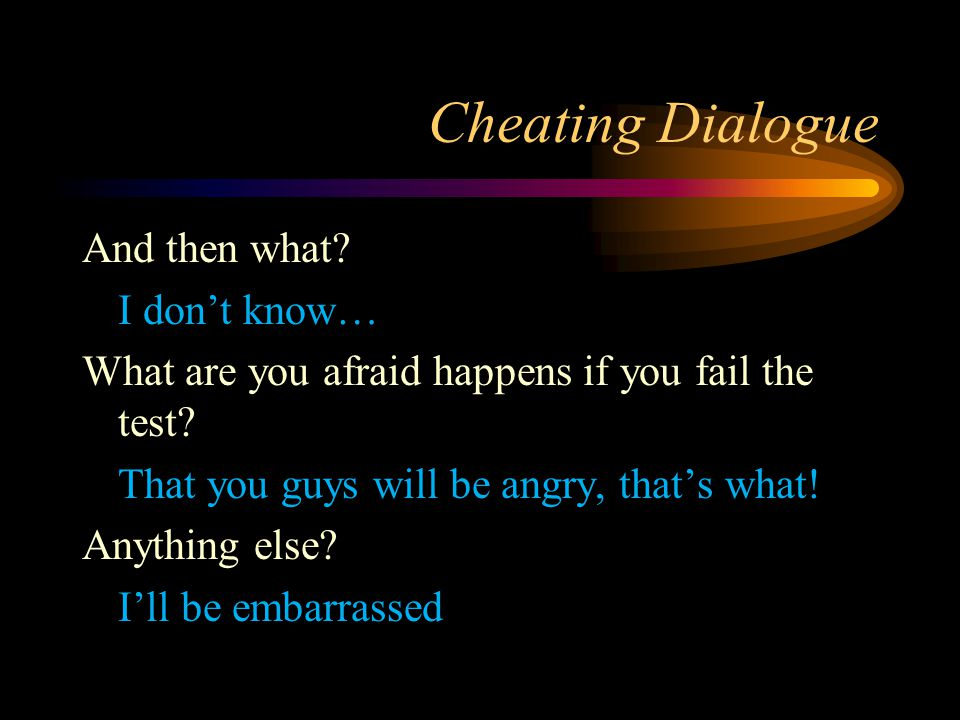 Cheating Dialogue And then what? I don't know… What are you afraid happens if you fail the test? That you guys will be angry, that's what! Anything el
