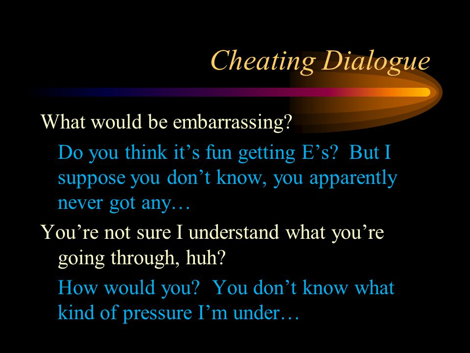 Cheating Dialogue What would be embarrassing? Do you think it's fun getting E's? But I suppose you don't know, you apparently never got any… You're no