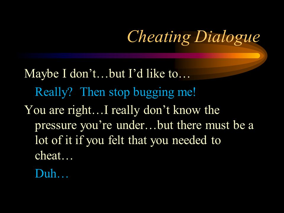 Cheating Dialogue Maybe I don't…but I'd like to… Really? Then stop bugging me! You are right…I really don't know the pressure you're under…but there m