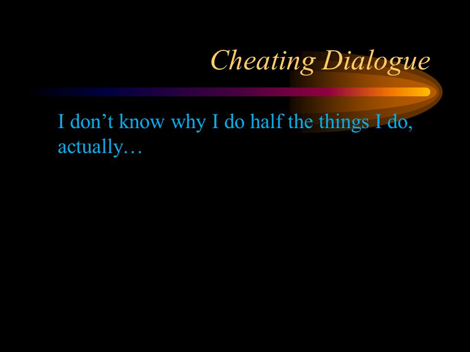 Cheating Dialogue I don't know why I do half the things I do, actually…