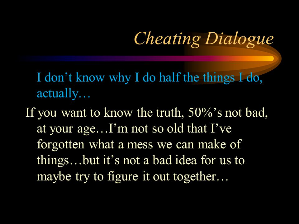 Cheating Dialogue I don't know why I do half the things I do, actually… If you want to know the truth, 50%'s not bad, at your age…I'm not so old that I've forgotten what a mess we can make of things…but it's not a bad idea for us to maybe try to figure it out together…