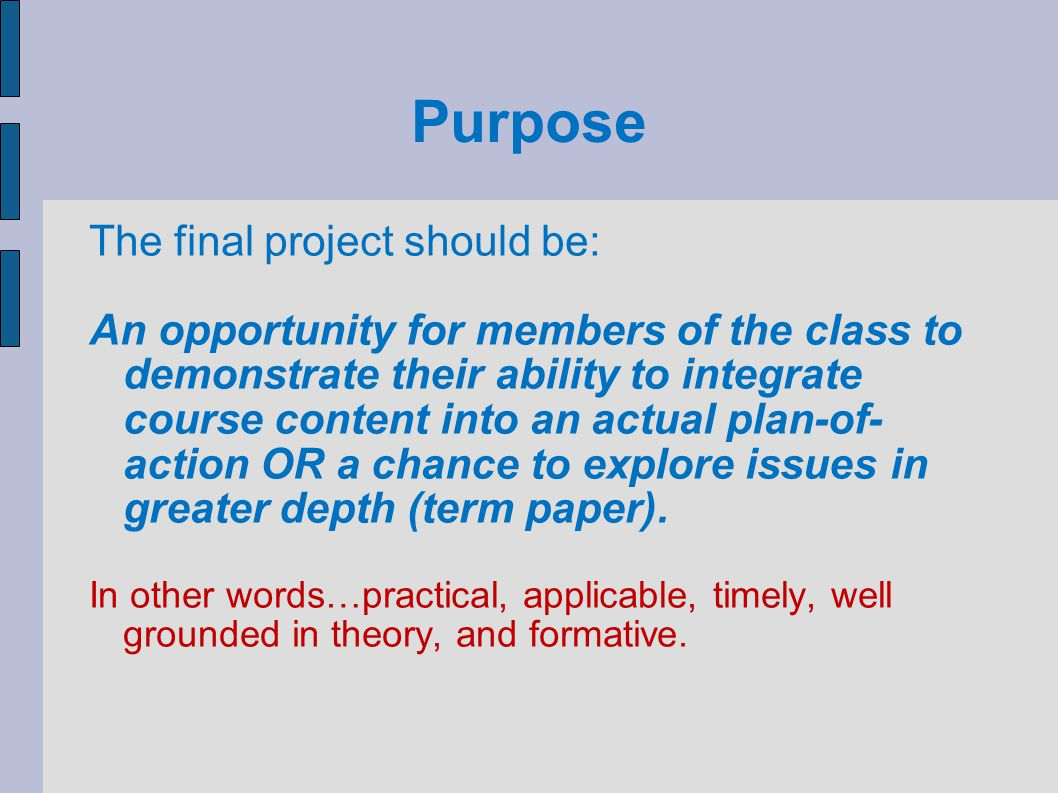 Purpose The final project should be: An opportunity for members of the class to demonstrate their ability to integrate course content into an actual p