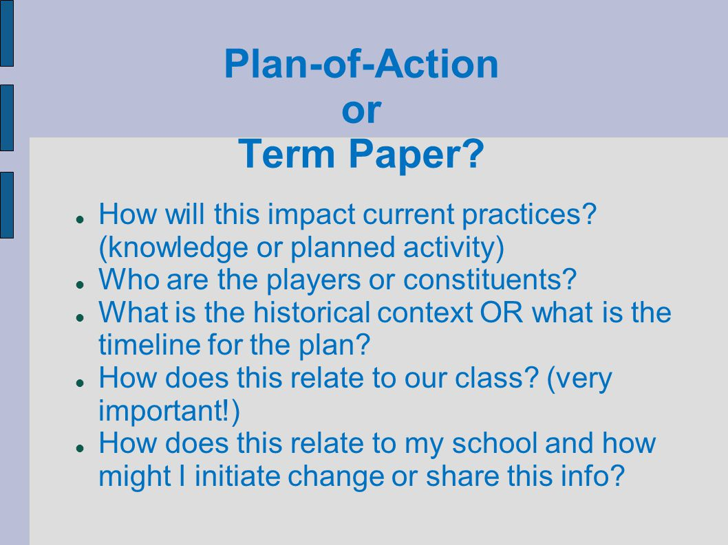 Plan-of-Action or Term Paper? How will this impact current practices? (knowledge or planned activity)‏ Who are the players or constituents? What is th