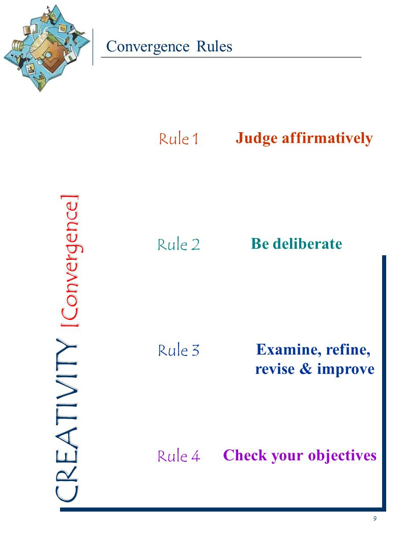 Convergence Rules Rule 1 Judge affirmatively Rule 3 Examine, refine, revise & improve Rule 2 Be deliberate Rule 4 Check your objectives 9 CREATIVITY [Convergence]