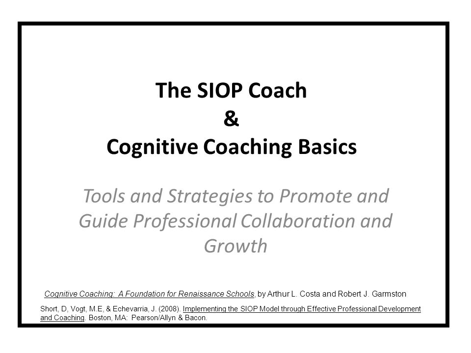 LCPS Professional Development - 2010 Content Objectives Participants will: Discover the roles, skills, and knowledge of the SIOP Coach Know which model is used for SIOP Coaching Explain the relationship between the coach and the SIOP teacher Identify the types of language used in coaching conversations Know when to use each of the three types of coaching conversations Language Objectives Participants will be able to: Brainstorm and write the roles of a SIOP Coach Engage in coaching conversations to explain the SIOP Model Reflect on and discuss the coaching conversation Listen to coaching conversations to record coaching language used Read to learn about the goals of Cognitive Coaching