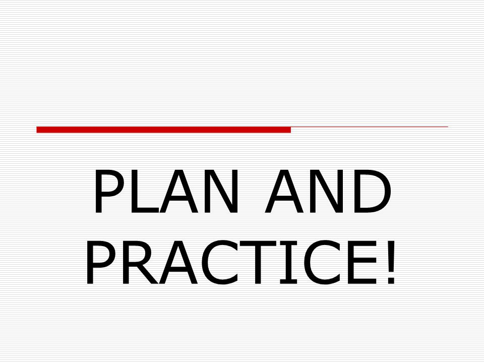 PLAN AND PRACTICE!