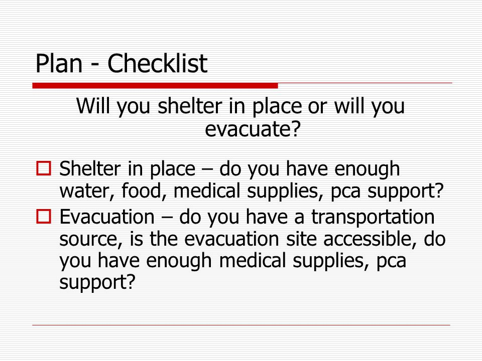 Plan - Checklist Will you shelter in place or will you evacuate?  Shelter in place – do you have enough water, food, medical supplies, pca support? 