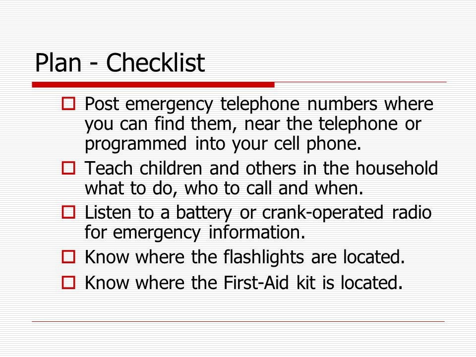 Plan - Checklist  Post emergency telephone numbers where you can find them, near the telephone or programmed into your cell phone.  Teach children a