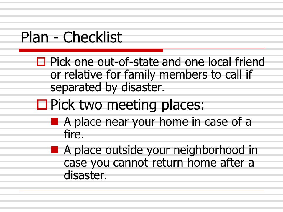 Plan - Checklist  Pick one out-of-state and one local friend or relative for family members to call if separated by disaster.  Pick two meeting plac