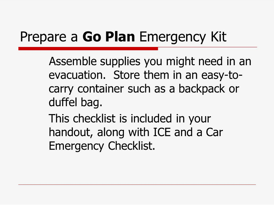 Prepare a Go Plan Emergency Kit Assemble supplies you might need in an evacuation. Store them in an easy-to- carry container such as a backpack or duf