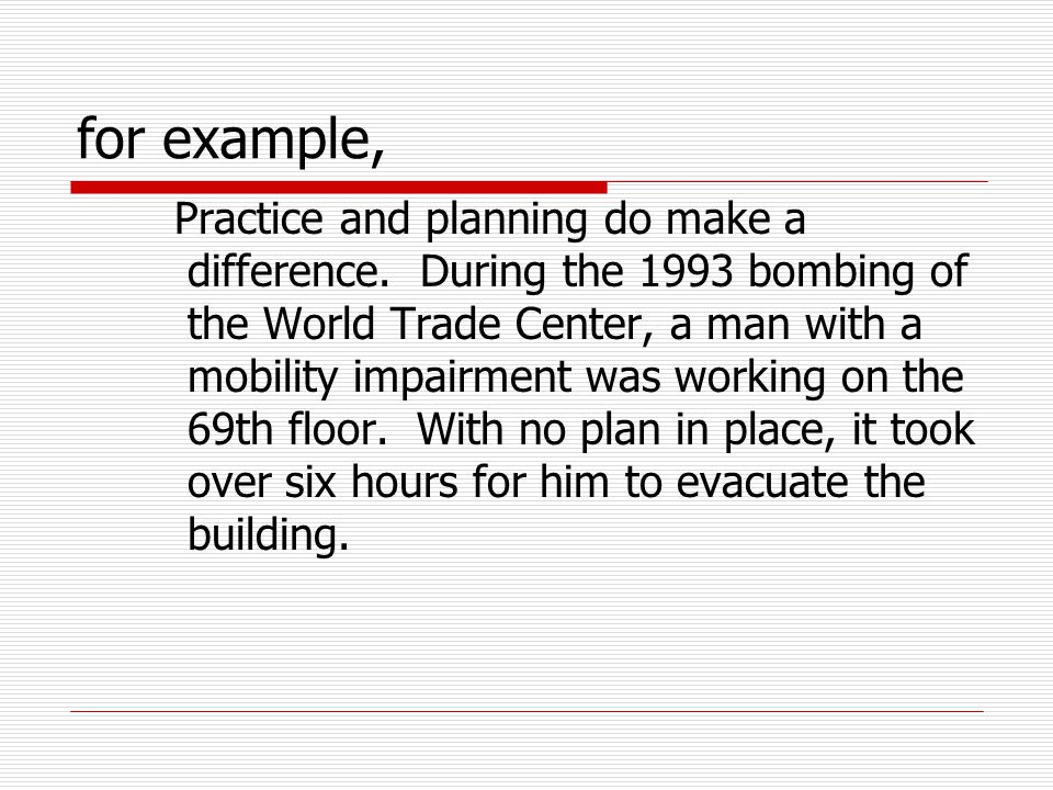for example, Practice and planning do make a difference. During the 1993 bombing of the World Trade Center, a man with a mobility impairment was worki