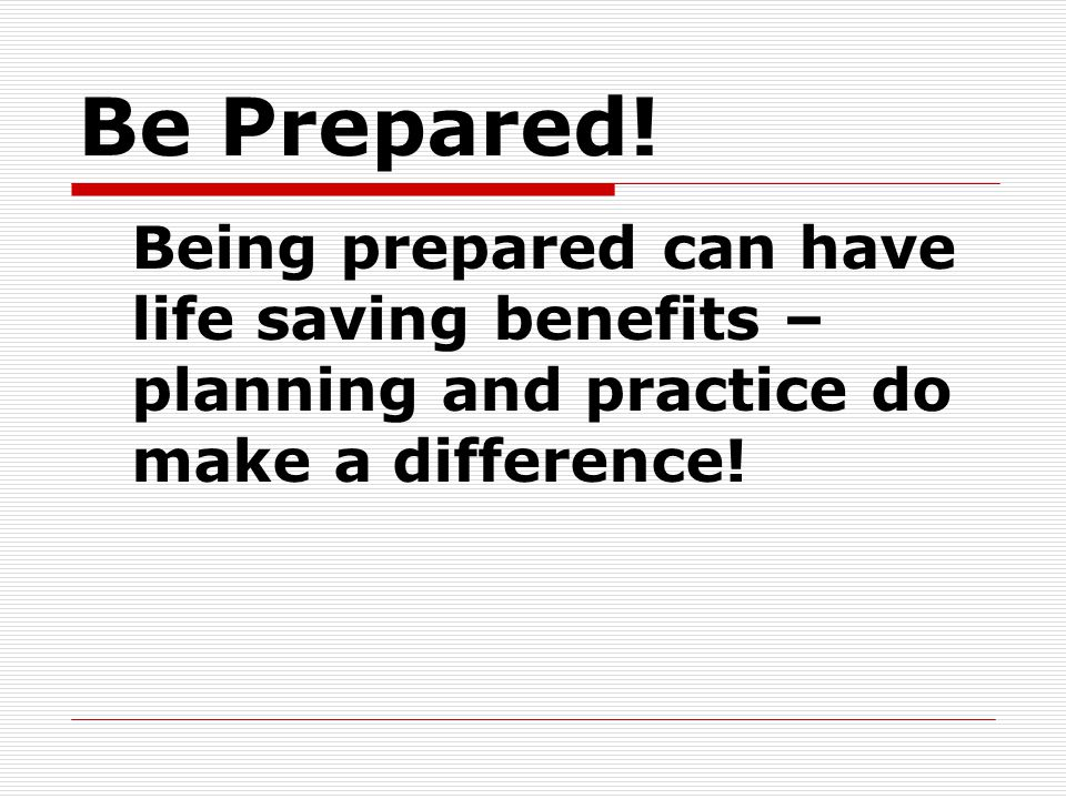 Be Prepared! Being prepared can have life saving benefits – planning and practice do make a difference!