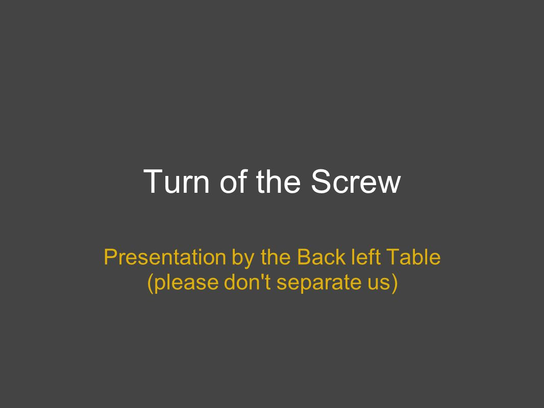 Turn of the Screw Presentation by the Back left Table (please don't separate us)