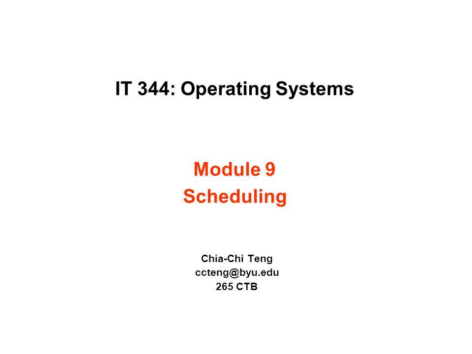 IT 344: Operating Systems Module 9 Scheduling Chia-Chi Teng ccteng@byu.edu 265 CTB