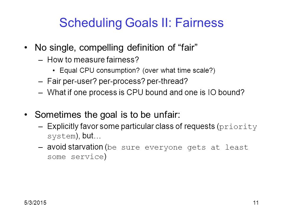 5/3/201511 Scheduling Goals II: Fairness No single, compelling definition of fair –How to measure fairness.