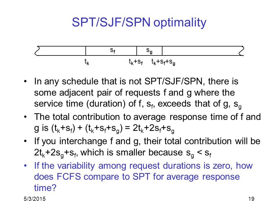 5/3/201519 SPT/SJF/SPN optimality tktk sfsf sgsg t k +s f t k +s f +s g In any schedule that is not SPT/SJF/SPN, there is some adjacent pair of requests f and g where the service time (duration) of f, s f, exceeds that of g, s g The total contribution to average response time of f and g is (t k +s f ) + (t k +s f +s g ) = 2t k +2s f +s g If you interchange f and g, their total contribution will be 2t k +2s g +s f, which is smaller because s g < s f If the variability among request durations is zero, how does FCFS compare to SPT for average response time?