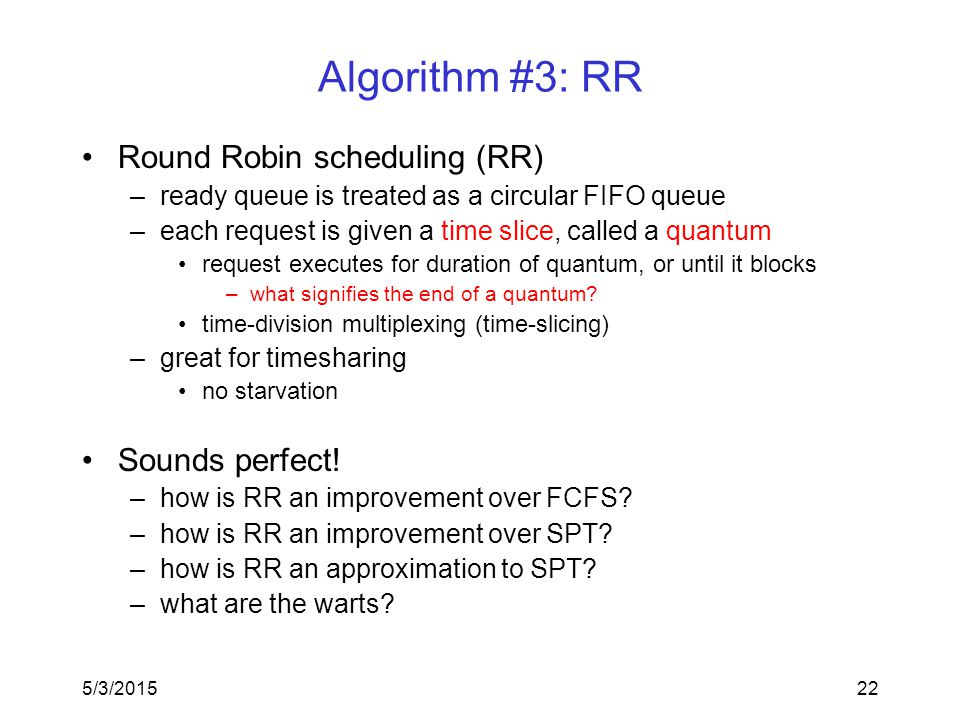 5/3/201522 Algorithm #3: RR Round Robin scheduling (RR) –ready queue is treated as a circular FIFO queue –each request is given a time slice, called a quantum request executes for duration of quantum, or until it blocks –what signifies the end of a quantum.