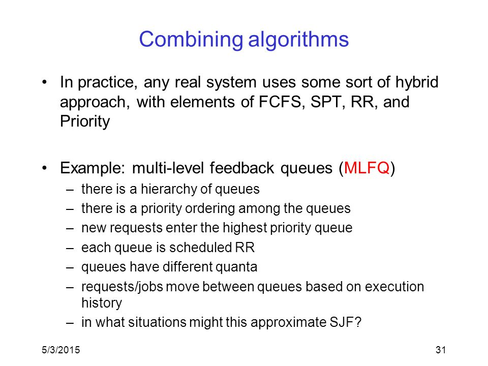 5/3/201531 Combining algorithms In practice, any real system uses some sort of hybrid approach, with elements of FCFS, SPT, RR, and Priority Example: multi-level feedback queues (MLFQ) –there is a hierarchy of queues –there is a priority ordering among the queues –new requests enter the highest priority queue –each queue is scheduled RR –queues have different quanta –requests/jobs move between queues based on execution history –in what situations might this approximate SJF?
