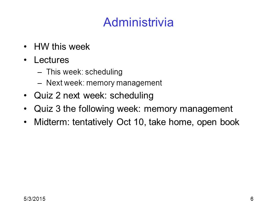 Administrivia HW this week Lectures –This week: scheduling –Next week: memory management Quiz 2 next week: scheduling Quiz 3 the following week: memory management Midterm: tentatively Oct 10, take home, open book 5/3/20156
