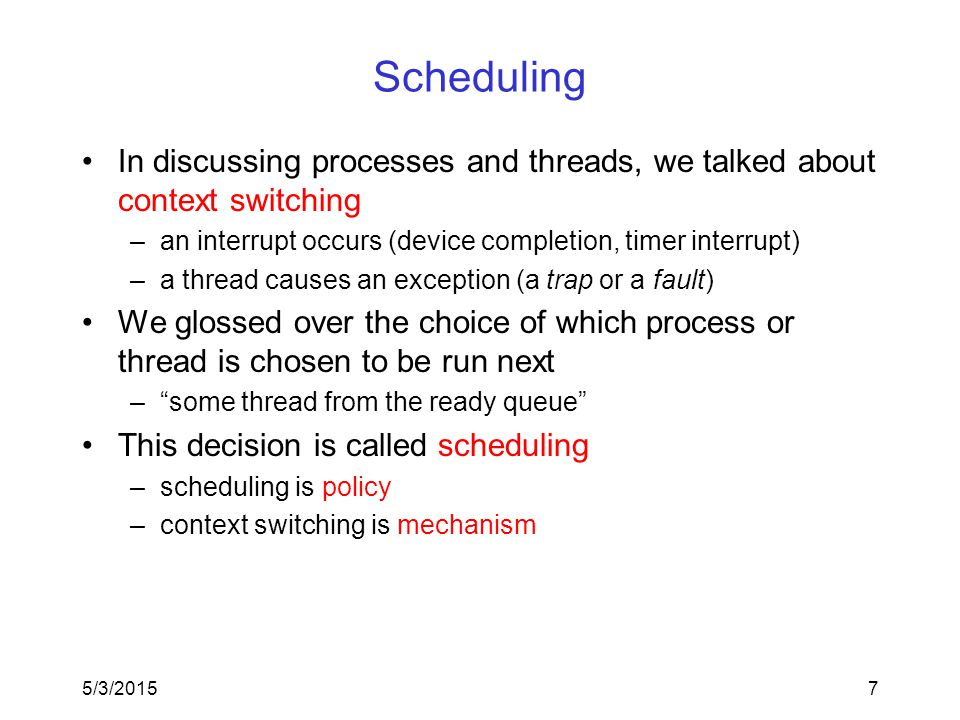 7 Scheduling In discussing processes and threads, we talked about context switching –an interrupt occurs (device completion, timer interrupt) –a thread causes an exception (a trap or a fault) We glossed over the choice of which process or thread is chosen to be run next – some thread from the ready queue This decision is called scheduling –scheduling is policy –context switching is mechanism