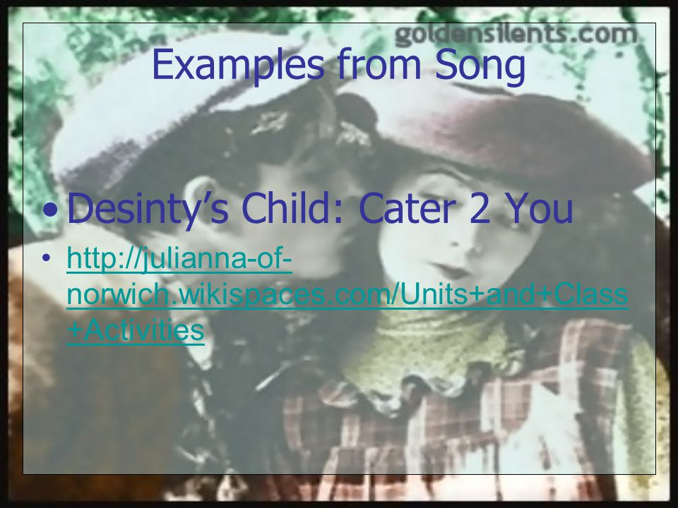 Examples from Song Desinty's Child: Cater 2 You http://julianna-of- norwich.wikispaces.com/Units+and+Class +Activitieshttp://julianna-of- norwich.wikispaces.com/Units+and+Class +Activities