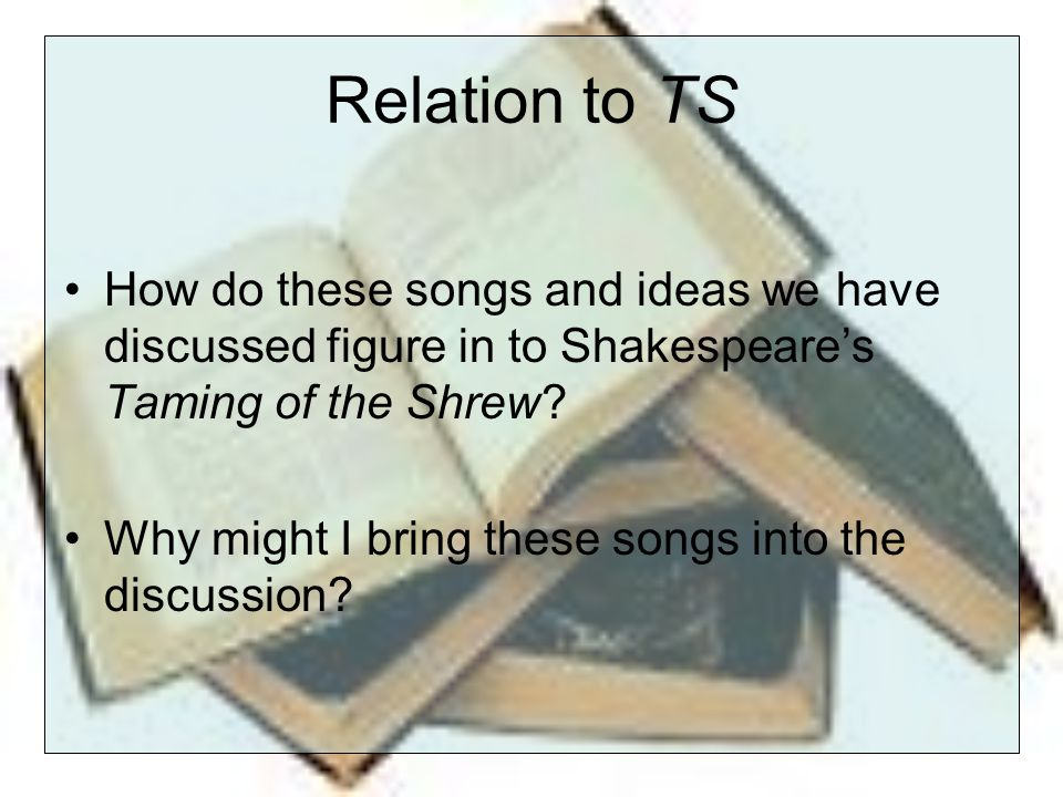 Relation to TS How do these songs and ideas we have discussed figure in to Shakespeare's Taming of the Shrew.