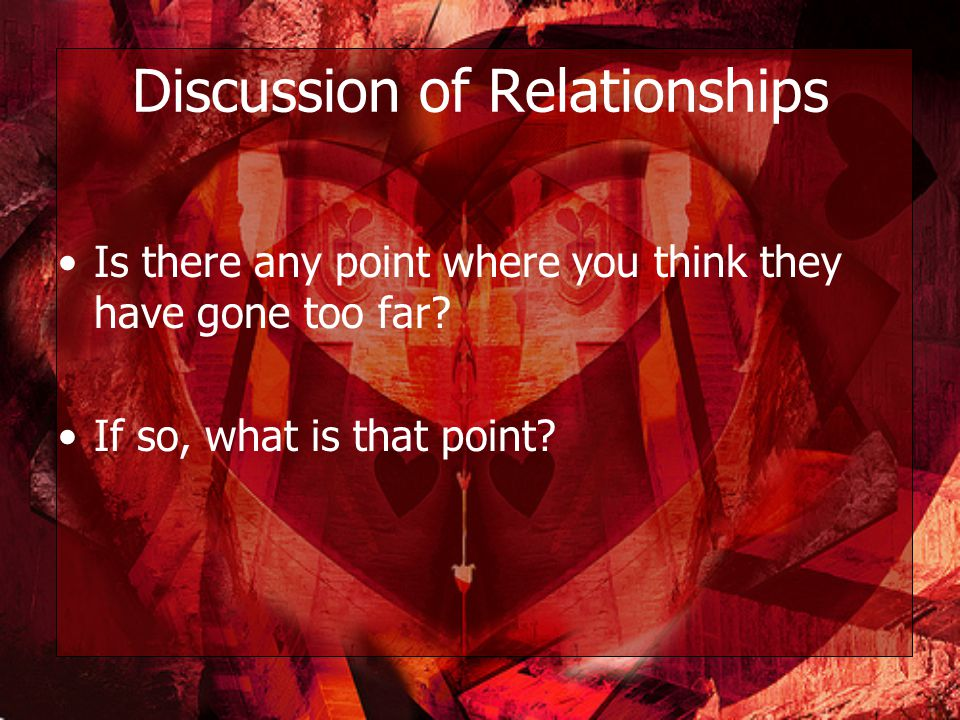 Discussion of Relationships Is there any point where you think they have gone too far.