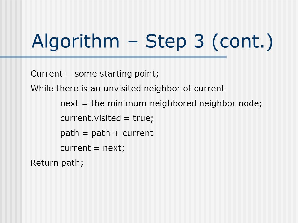 Algorithm – Step 3 (cont.) Current = some starting point; While there is an unvisited neighbor of current next = the minimum neighbored neighbor node; current.visited = true; path = path + current current = next; Return path;