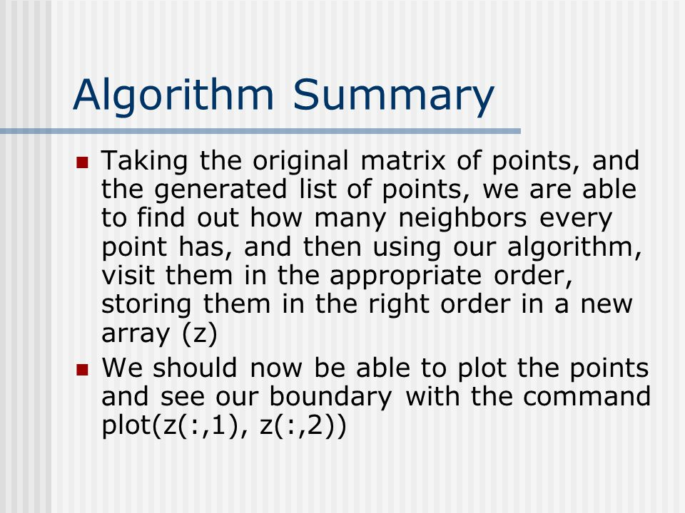Algorithm Summary Taking the original matrix of points, and the generated list of points, we are able to find out how many neighbors every point has, and then using our algorithm, visit them in the appropriate order, storing them in the right order in a new array (z) We should now be able to plot the points and see our boundary with the command plot(z(:,1), z(:,2))