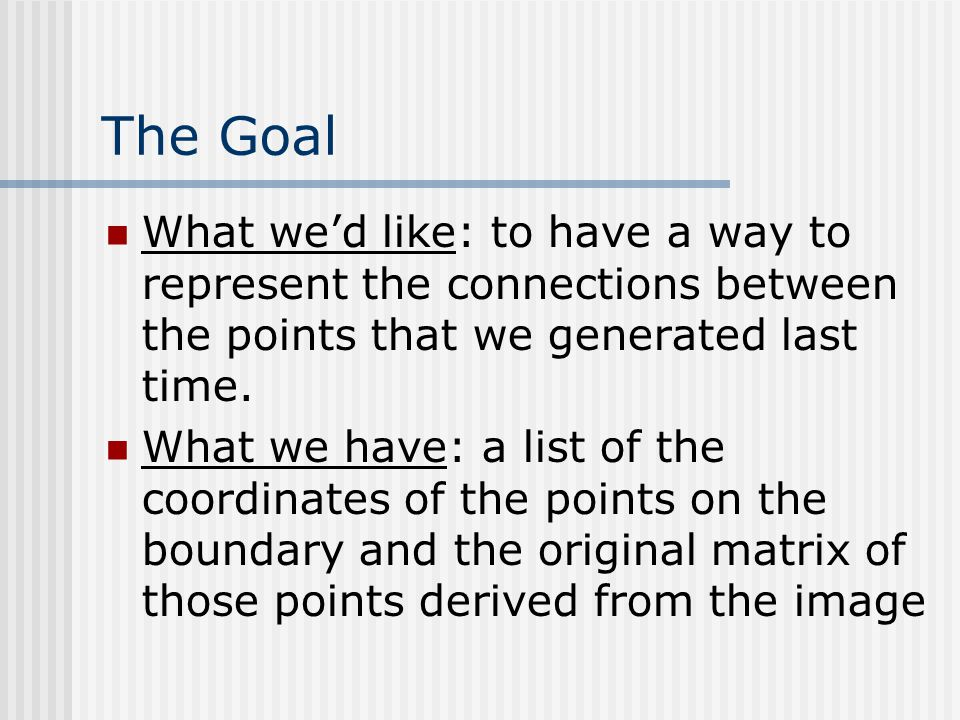 The Goal What we'd like: to have a way to represent the connections between the points that we generated last time.